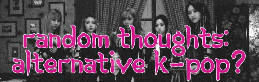 RANDOM THOUGHTS #1: Is an alternative K-Pop idol scene possible?